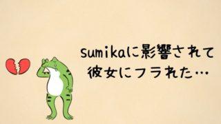 sumikaに影響されて彼女にフラれた